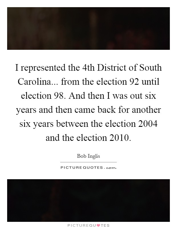 I represented the 4th District of South Carolina... from the election  92 until election  98. And then I was out six years and then came back for another six years between the election 2004 and the election 2010 Picture Quote #1