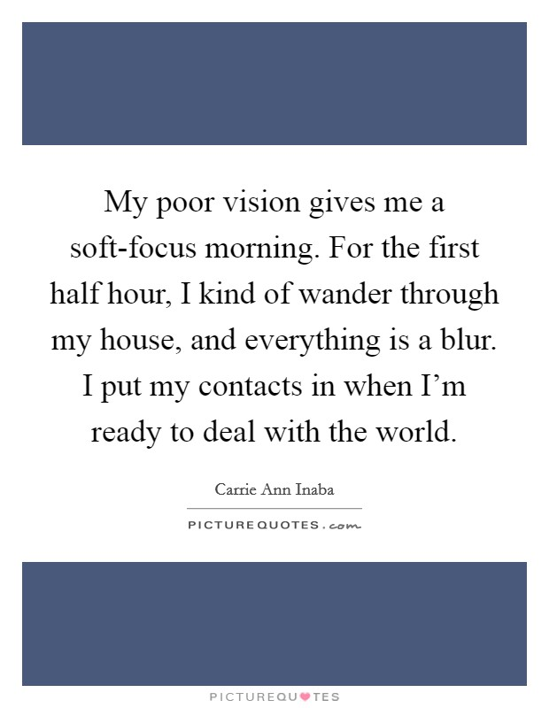 My poor vision gives me a soft-focus morning. For the first half hour, I kind of wander through my house, and everything is a blur. I put my contacts in when I'm ready to deal with the world Picture Quote #1