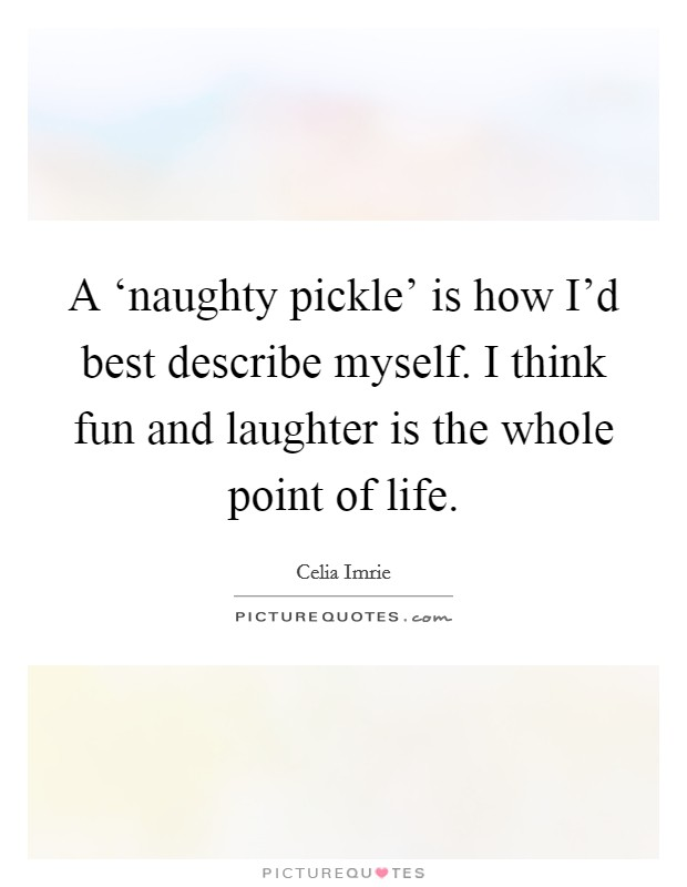 A 'naughty pickle' is how I'd best describe myself. I think fun and laughter is the whole point of life Picture Quote #1