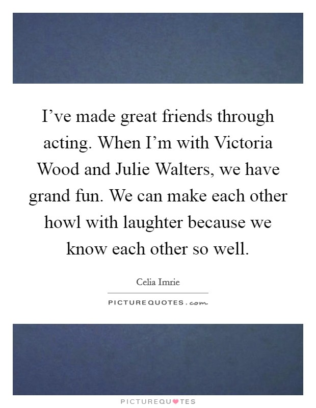 I've made great friends through acting. When I'm with Victoria Wood and Julie Walters, we have grand fun. We can make each other howl with laughter because we know each other so well Picture Quote #1
