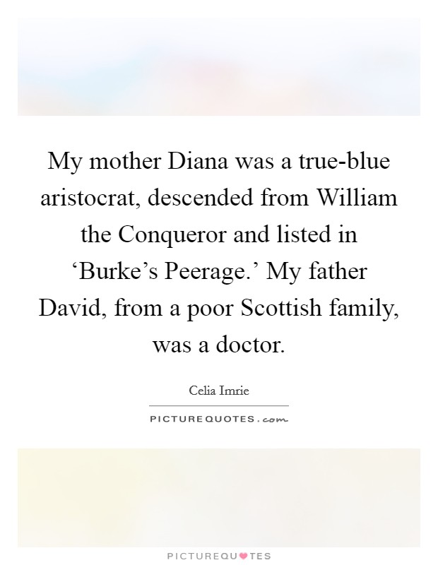 My mother Diana was a true-blue aristocrat, descended from William the Conqueror and listed in 'Burke's Peerage.' My father David, from a poor Scottish family, was a doctor Picture Quote #1