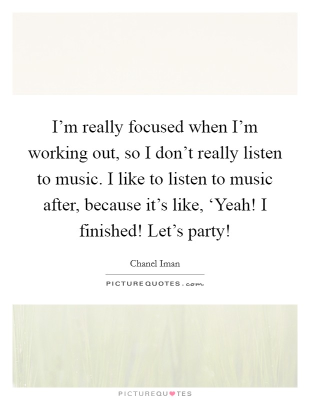 I'm really focused when I'm working out, so I don't really listen to music. I like to listen to music after, because it's like, 'Yeah! I finished! Let's party! Picture Quote #1