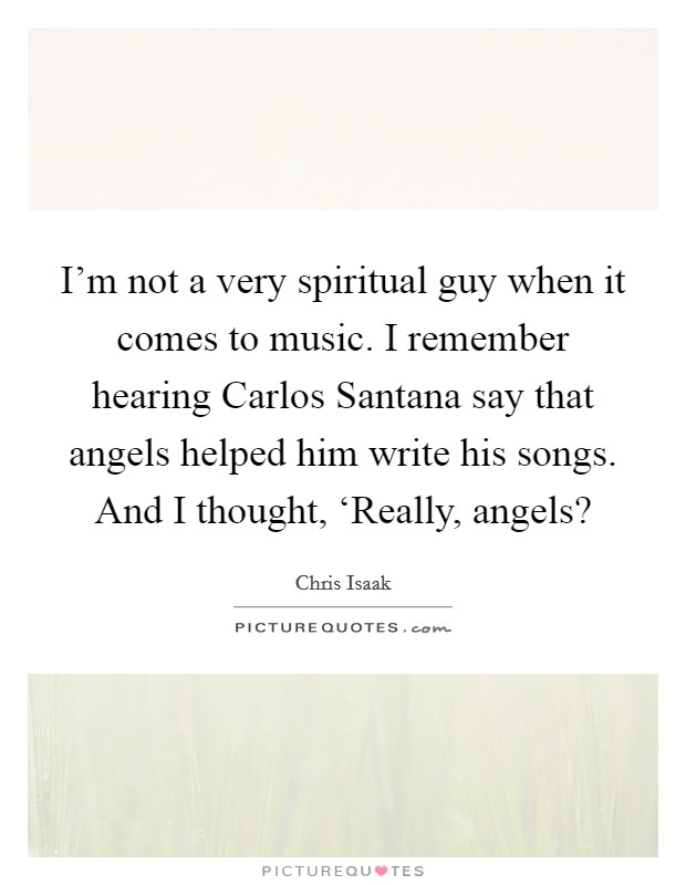 I'm not a very spiritual guy when it comes to music. I remember hearing Carlos Santana say that angels helped him write his songs. And I thought, 'Really, angels? Picture Quote #1