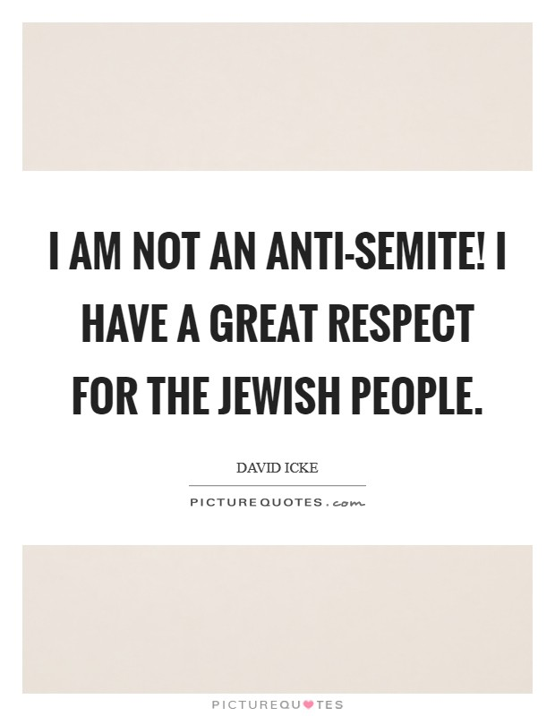 I am not an anti-Semite! I have a great respect for the Jewish people Picture Quote #1
