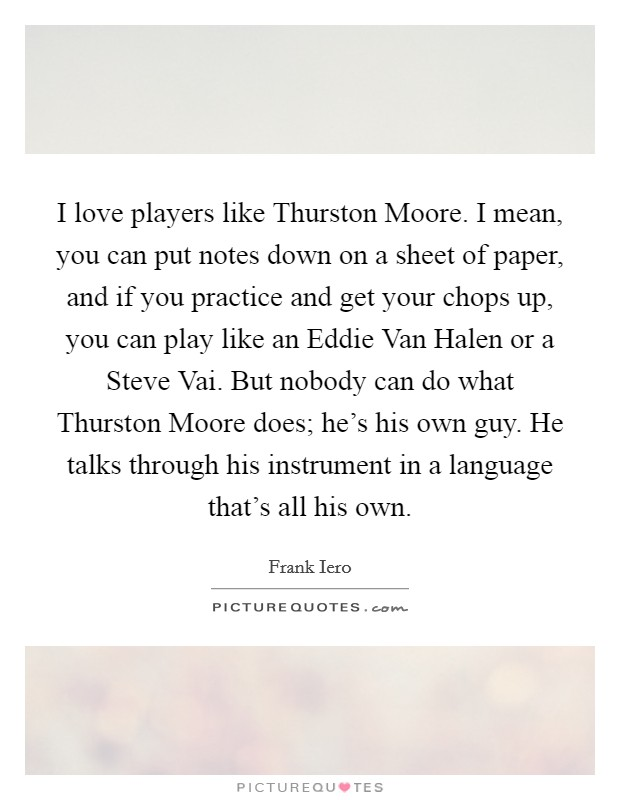 I love players like Thurston Moore. I mean, you can put notes down on a sheet of paper, and if you practice and get your chops up, you can play like an Eddie Van Halen or a Steve Vai. But nobody can do what Thurston Moore does; he's his own guy. He talks through his instrument in a language that's all his own Picture Quote #1
