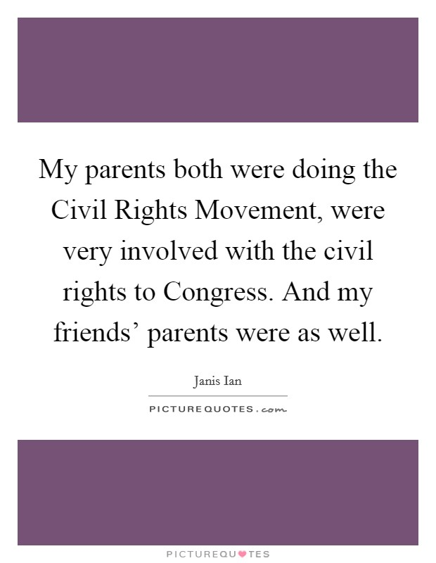My parents both were doing the Civil Rights Movement, were very involved with the civil rights to Congress. And my friends' parents were as well Picture Quote #1