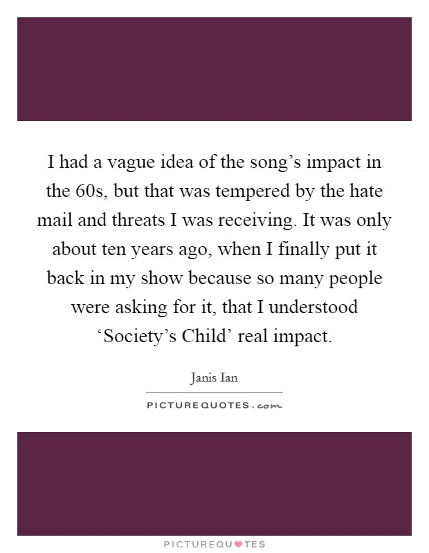 I had a vague idea of the song's impact in the  60s, but that was tempered by the hate mail and threats I was receiving. It was only about ten years ago, when I finally put it back in my show because so many people were asking for it, that I understood 'Society's Child' real impact Picture Quote #1