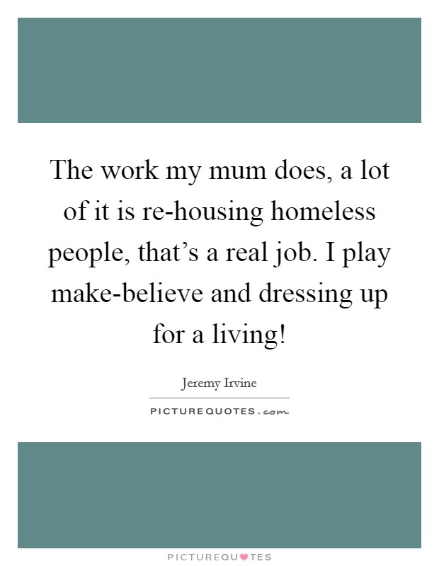 The work my mum does, a lot of it is re-housing homeless people, that's a real job. I play make-believe and dressing up for a living! Picture Quote #1