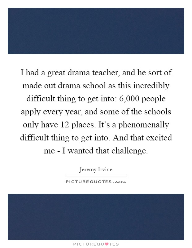 I had a great drama teacher, and he sort of made out drama school as this incredibly difficult thing to get into: 6,000 people apply every year, and some of the schools only have 12 places. It's a phenomenally difficult thing to get into. And that excited me - I wanted that challenge Picture Quote #1
