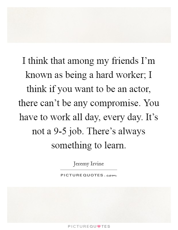 I think that among my friends I'm known as being a hard worker; I think if you want to be an actor, there can't be any compromise. You have to work all day, every day. It's not a 9-5 job. There's always something to learn Picture Quote #1