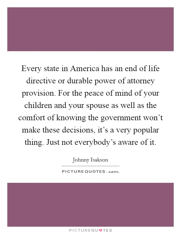 Every state in America has an end of life directive or durable power of attorney provision. For the peace of mind of your children and your spouse as well as the comfort of knowing the government won't make these decisions, it's a very popular thing. Just not everybody's aware of it Picture Quote #1