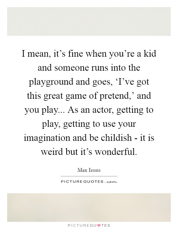 I mean, it's fine when you're a kid and someone runs into the playground and goes, 'I've got this great game of pretend,' and you play... As an actor, getting to play, getting to use your imagination and be childish - it is weird but it's wonderful Picture Quote #1