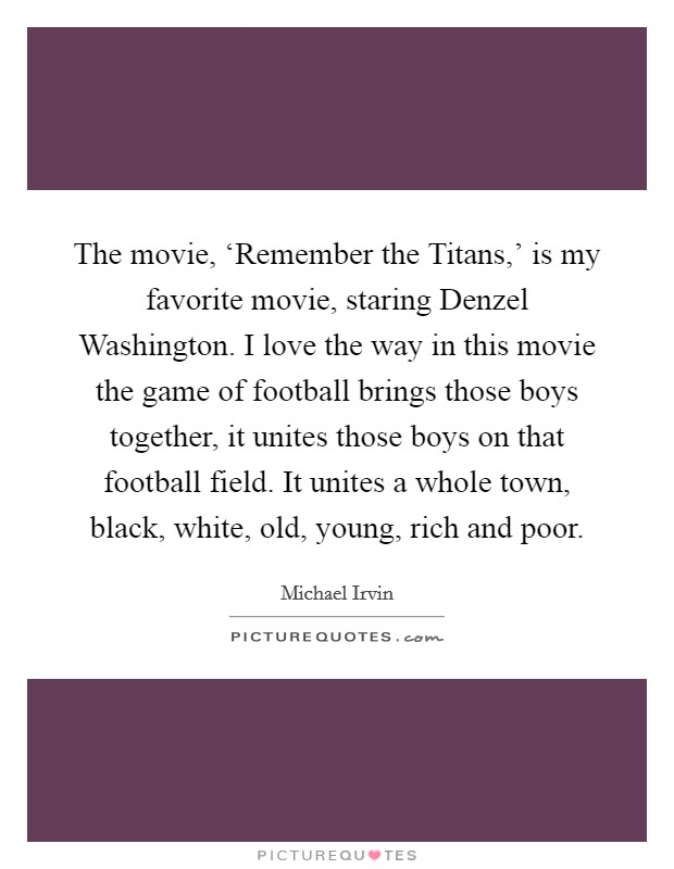 The movie, 'Remember the Titans,' is my favorite movie, staring Denzel Washington. I love the way in this movie the game of football brings those boys together, it unites those boys on that football field. It unites a whole town, black, white, old, young, rich and poor Picture Quote #1