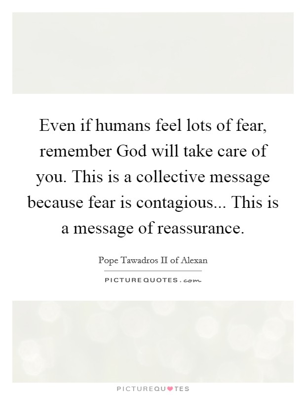 Even if humans feel lots of fear, remember God will take care of you. This is a collective message because fear is contagious... This is a message of reassurance Picture Quote #1