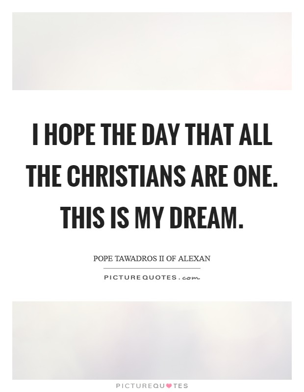 I hope the day that all the Christians are one. This is my dream Picture Quote #1