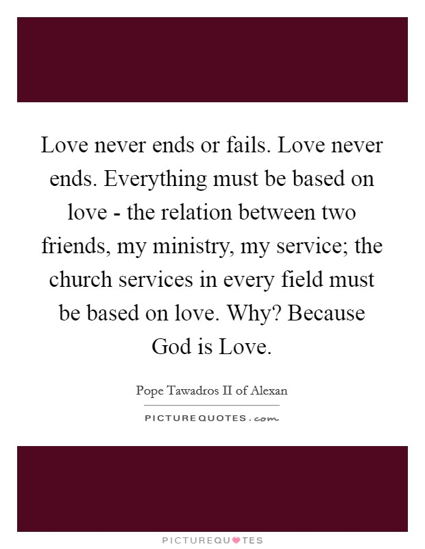 Love never ends or fails. Love never ends. Everything must be based on love - the relation between two friends, my ministry, my service; the church services in every field must be based on love. Why? Because God is Love Picture Quote #1