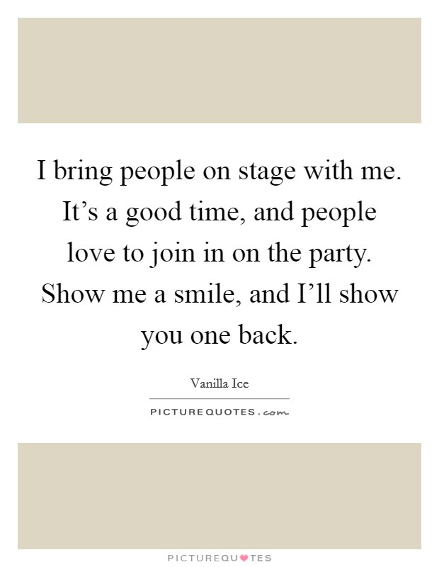 I bring people on stage with me. It's a good time, and people love to join in on the party. Show me a smile, and I'll show you one back Picture Quote #1