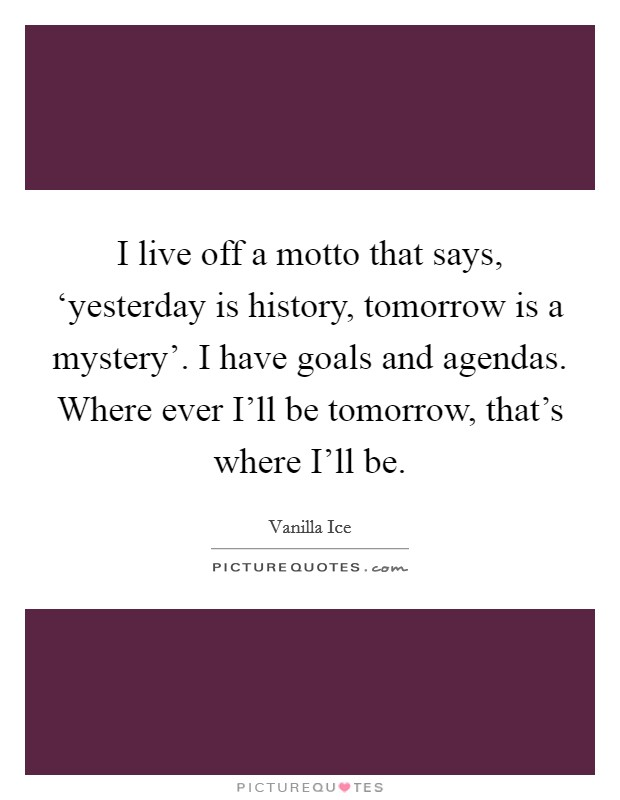I live off a motto that says, 'yesterday is history, tomorrow is a mystery'. I have goals and agendas. Where ever I'll be tomorrow, that's where I'll be Picture Quote #1