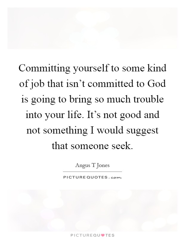 Committing yourself to some kind of job that isn't committed to God is going to bring so much trouble into your life. It's not good and not something I would suggest that someone seek Picture Quote #1