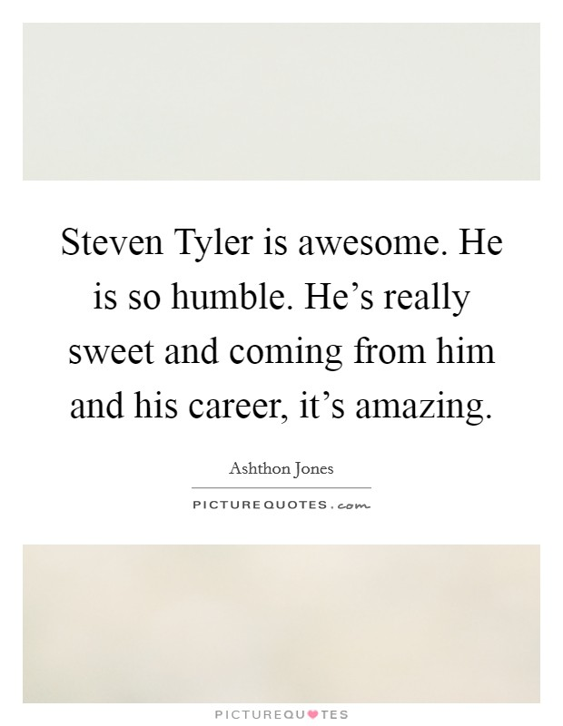 Steven Tyler is awesome. He is so humble. He's really sweet and coming from him and his career, it's amazing Picture Quote #1