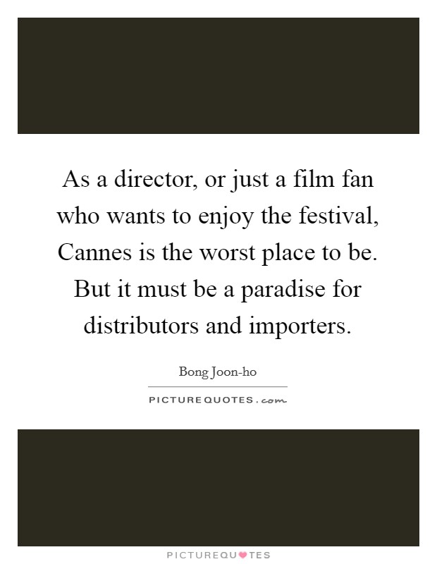 As a director, or just a film fan who wants to enjoy the festival, Cannes is the worst place to be. But it must be a paradise for distributors and importers Picture Quote #1