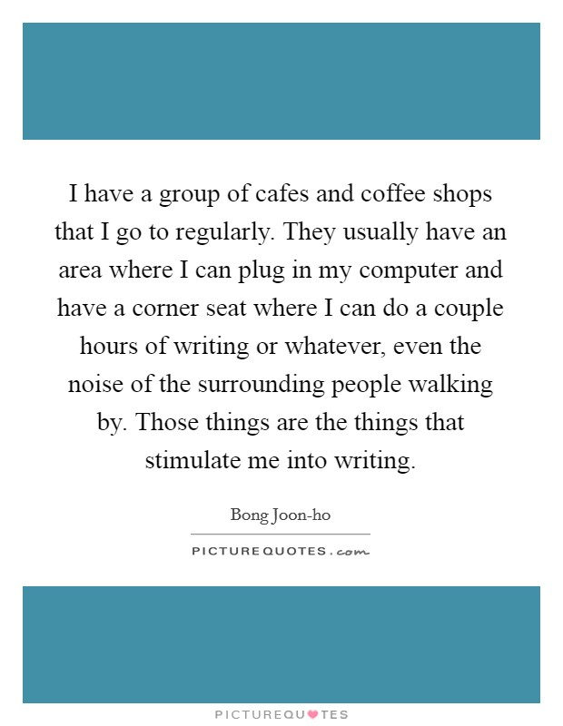 I have a group of cafes and coffee shops that I go to regularly. They usually have an area where I can plug in my computer and have a corner seat where I can do a couple hours of writing or whatever, even the noise of the surrounding people walking by. Those things are the things that stimulate me into writing Picture Quote #1