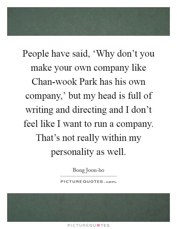 People have said, 'Why don't you make your own company like Chan-wook Park has his own company,' but my head is full of writing and directing and I don't feel like I want to run a company. That's not really within my personality as well Picture Quote #1