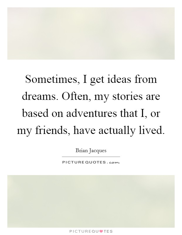 Sometimes, I get ideas from dreams. Often, my stories are based on adventures that I, or my friends, have actually lived Picture Quote #1