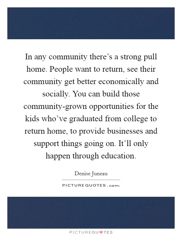 In any community there's a strong pull home. People want to return, see their community get better economically and socially. You can build those community-grown opportunities for the kids who've graduated from college to return home, to provide businesses and support things going on. It'll only happen through education Picture Quote #1