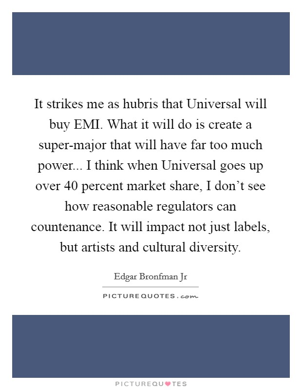 It strikes me as hubris that Universal will buy EMI. What it will do is create a super-major that will have far too much power... I think when Universal goes up over 40 percent market share, I don't see how reasonable regulators can countenance. It will impact not just labels, but artists and cultural diversity Picture Quote #1