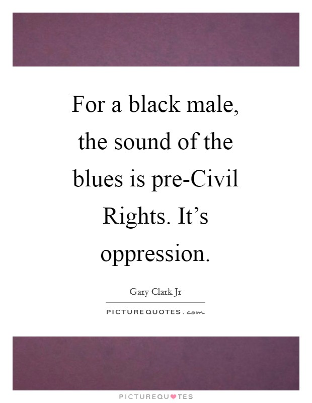 For a black male, the sound of the blues is pre-Civil Rights. It's oppression Picture Quote #1