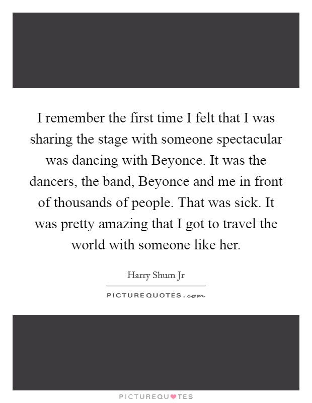 I remember the first time I felt that I was sharing the stage with someone spectacular was dancing with Beyonce. It was the dancers, the band, Beyonce and me in front of thousands of people. That was sick. It was pretty amazing that I got to travel the world with someone like her Picture Quote #1