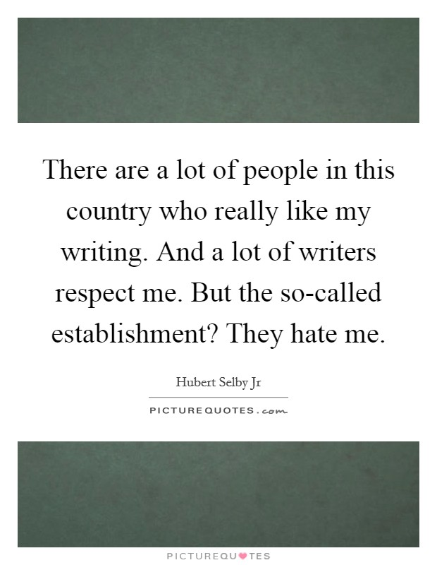 There are a lot of people in this country who really like my writing. And a lot of writers respect me. But the so-called establishment? They hate me Picture Quote #1
