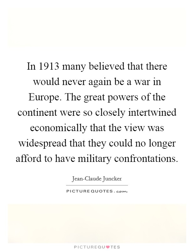In 1913 many believed that there would never again be a war in Europe. The great powers of the continent were so closely intertwined economically that the view was widespread that they could no longer afford to have military confrontations Picture Quote #1