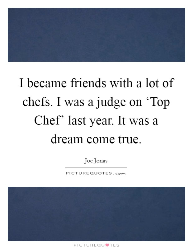 I became friends with a lot of chefs. I was a judge on 'Top Chef' last year. It was a dream come true Picture Quote #1