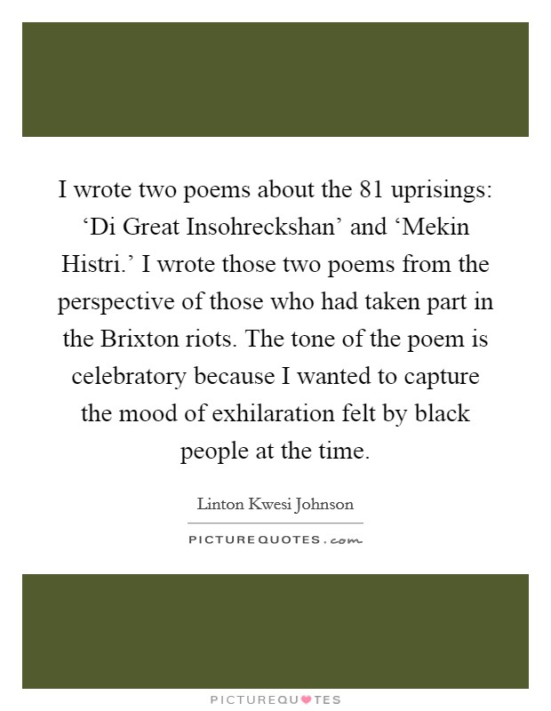I wrote two poems about the  81 uprisings: 'Di Great Insohreckshan' and 'Mekin Histri.' I wrote those two poems from the perspective of those who had taken part in the Brixton riots. The tone of the poem is celebratory because I wanted to capture the mood of exhilaration felt by black people at the time Picture Quote #1