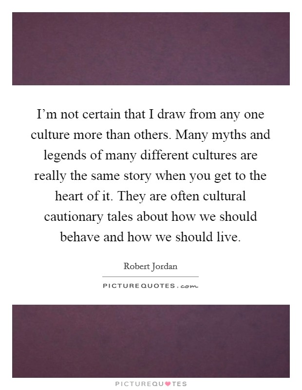 I'm not certain that I draw from any one culture more than others. Many myths and legends of many different cultures are really the same story when you get to the heart of it. They are often cultural cautionary tales about how we should behave and how we should live Picture Quote #1