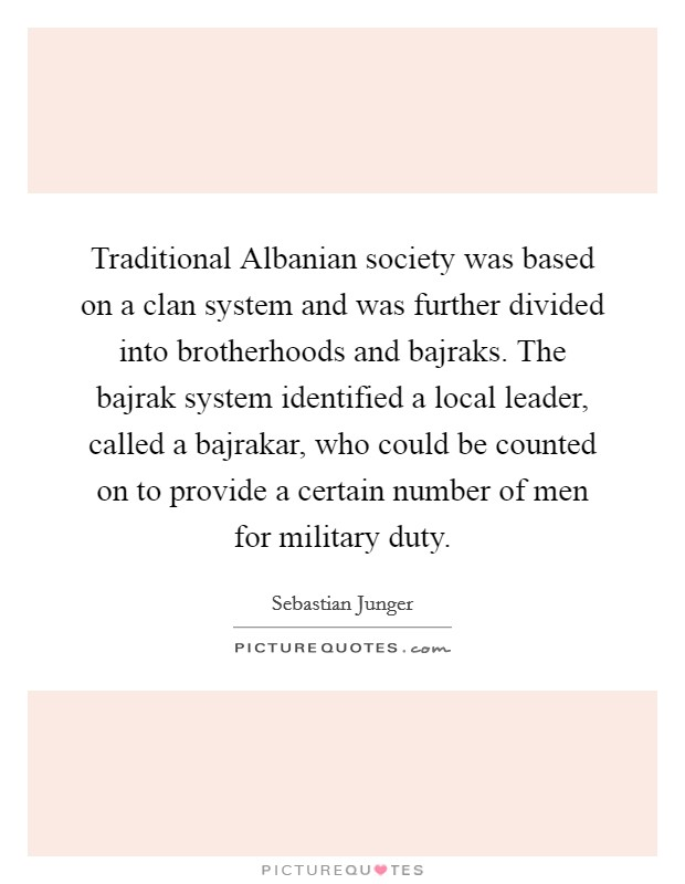 Traditional Albanian society was based on a clan system and was further divided into brotherhoods and bajraks. The bajrak system identified a local leader, called a bajrakar, who could be counted on to provide a certain number of men for military duty Picture Quote #1