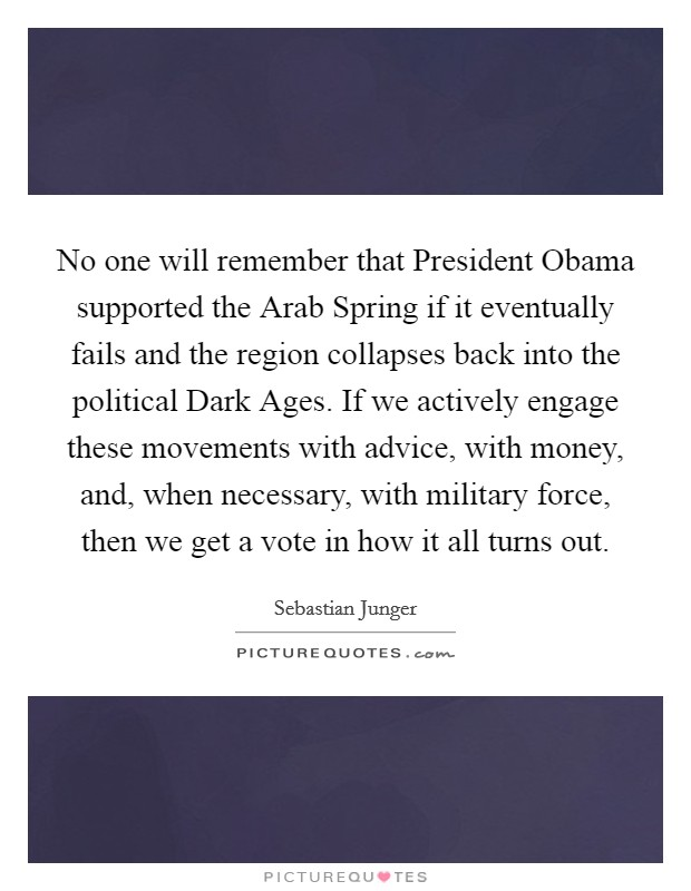 No one will remember that President Obama supported the Arab Spring if it eventually fails and the region collapses back into the political Dark Ages. If we actively engage these movements with advice, with money, and, when necessary, with military force, then we get a vote in how it all turns out Picture Quote #1