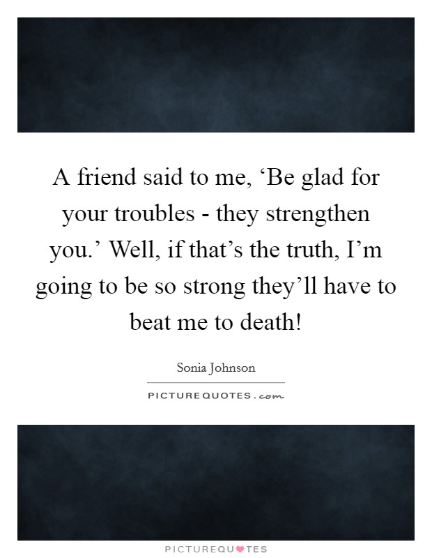 A friend said to me, 'Be glad for your troubles - they strengthen you.' Well, if that's the truth, I'm going to be so strong they'll have to beat me to death! Picture Quote #1