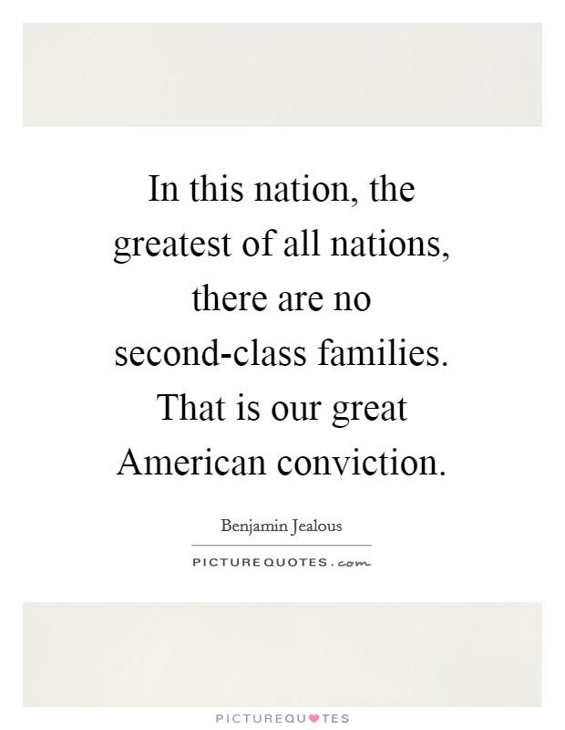 In this nation, the greatest of all nations, there are no second-class families. That is our great American conviction Picture Quote #1