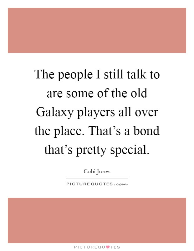 The people I still talk to are some of the old Galaxy players all over the place. That's a bond that's pretty special Picture Quote #1