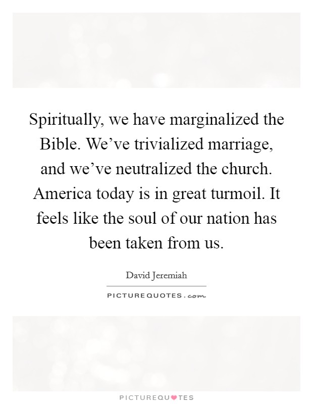 Spiritually, we have marginalized the Bible. We've trivialized marriage, and we've neutralized the church. America today is in great turmoil. It feels like the soul of our nation has been taken from us Picture Quote #1