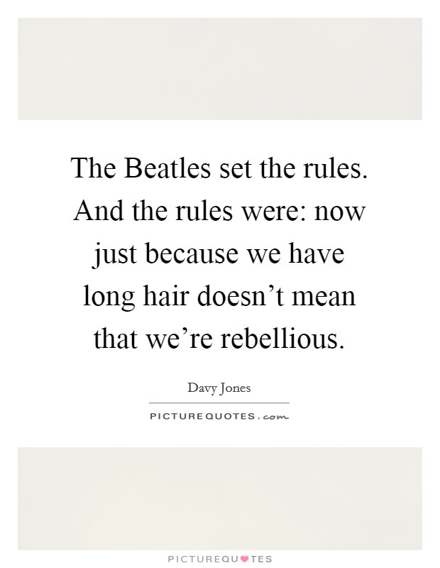The Beatles set the rules. And the rules were: now just because we have long hair doesn't mean that we're rebellious Picture Quote #1