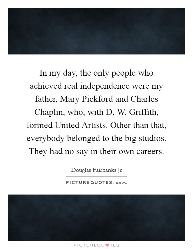 In my day, the only people who achieved real independence were my father, Mary Pickford and Charles Chaplin, who, with D. W. Griffith, formed United Artists. Other than that, everybody belonged to the big studios. They had no say in their own careers Picture Quote #1