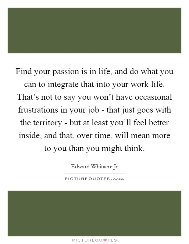 Find your passion is in life, and do what you can to integrate that into your work life. That's not to say you won't have occasional frustrations in your job - that just goes with the territory - but at least you'll feel better inside, and that, over time, will mean more to you than you might think Picture Quote #1