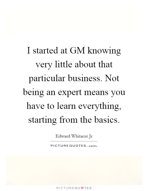 I started at GM knowing very little about that particular business. Not being an expert means you have to learn everything, starting from the basics Picture Quote #1