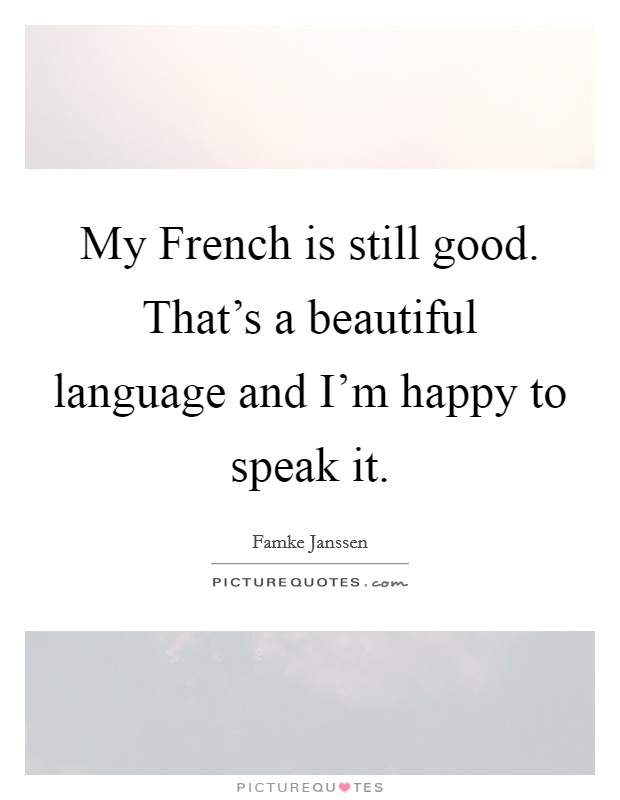 My French is still good. That's a beautiful language and I'm happy to speak it Picture Quote #1
