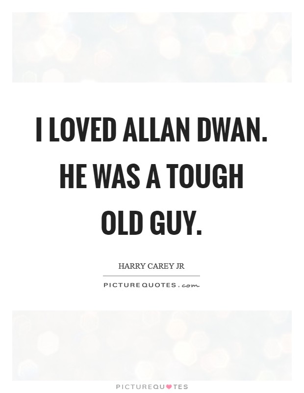 I loved Allan Dwan. He was a tough old guy Picture Quote #1