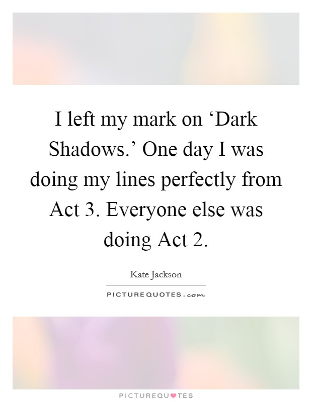 I left my mark on 'Dark Shadows.' One day I was doing my lines perfectly from Act 3. Everyone else was doing Act 2 Picture Quote #1